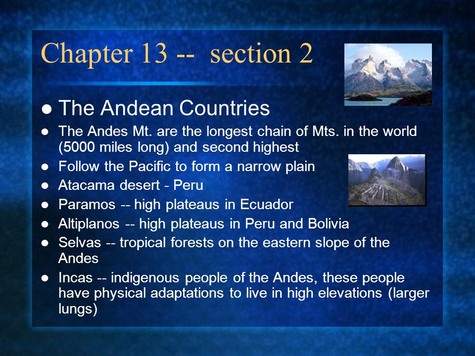 Chapter 13 -- section 2 The Andean Countries The Andes Mt. are the longest chain of Mts. in the world (5000 miles long) and second highest Follow the