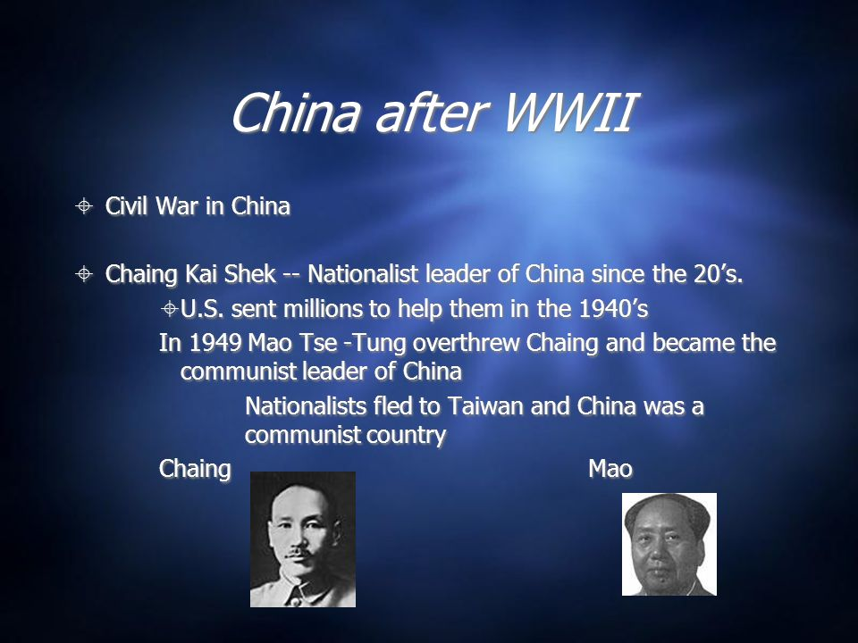 China after WWII Civil War in China Chaing Kai Shek -- Nationalist leader of China since the 20s.