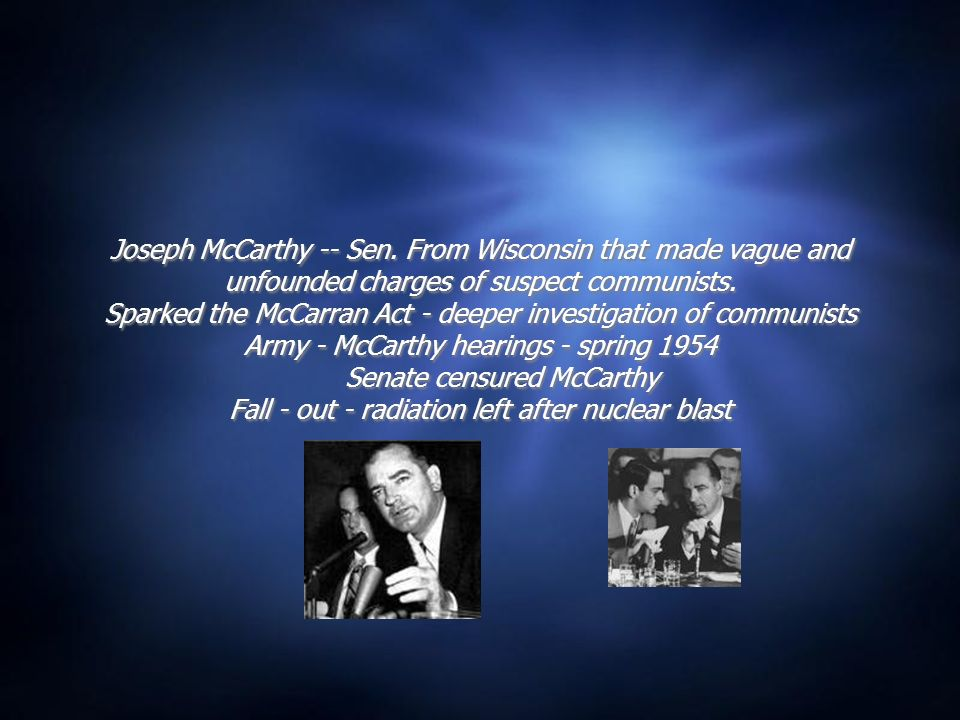 Joseph McCarthy -- Sen.From Wisconsin that made vague and unfounded charges of suspect communists.