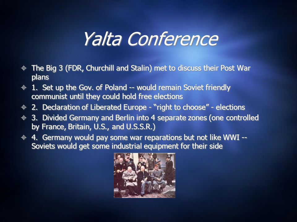 Yalta Conference The Big 3 (FDR, Churchill and Stalin) met to discuss their Post War plans 1.