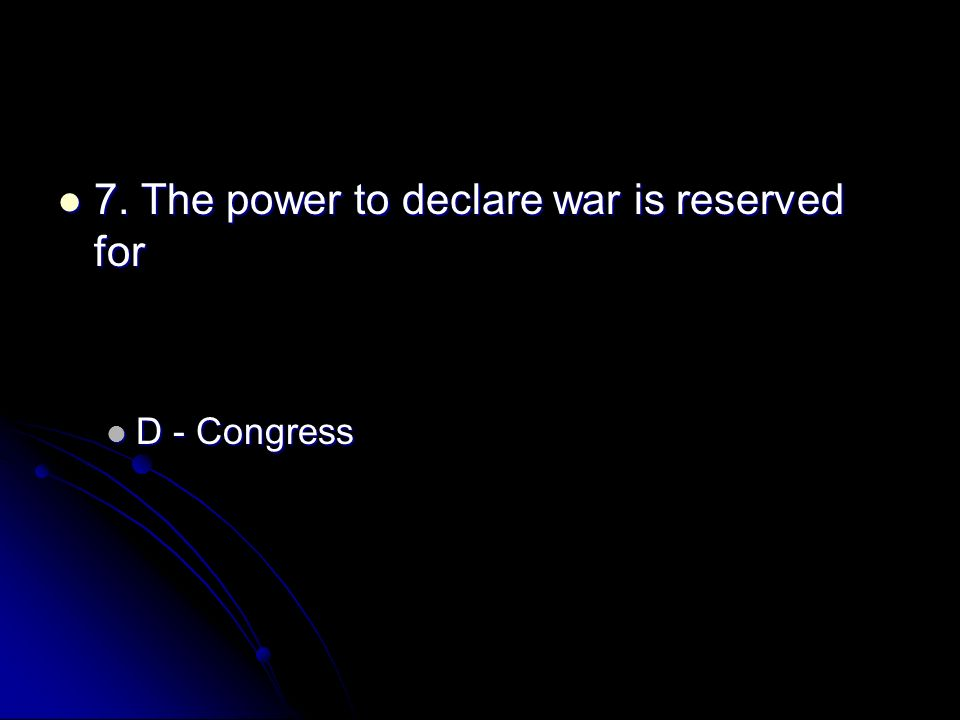 7. The power to declare war is reserved for 7. The power to declare war is reserved for D - Congress D - Congress