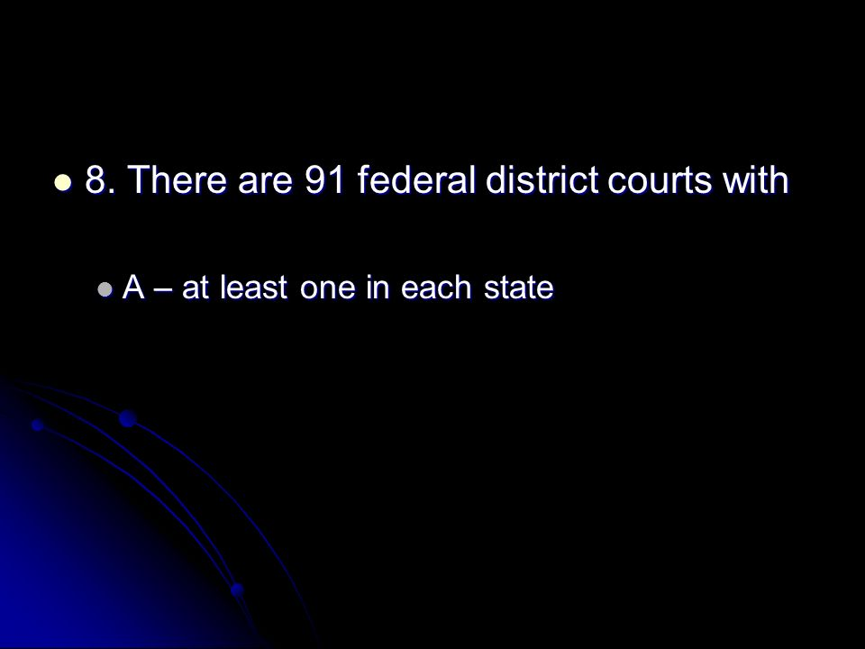 8. There are 91 federal district courts with 8. There are 91 federal district courts with A – at least one in each state A – at least one in each stat