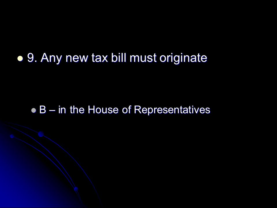9. Any new tax bill must originate 9. Any new tax bill must originate B – in the House of Representatives B – in the House of Representatives
