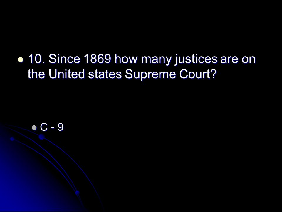 10. Since 1869 how many justices are on the United states Supreme Court? 10. Since 1869 how many justices are on the United states Supreme Court? C -