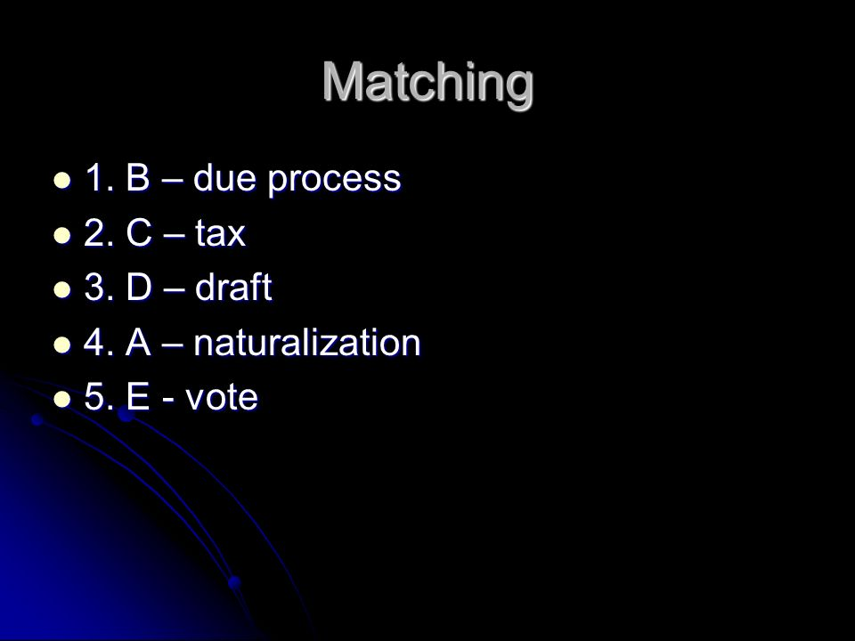 Matching 1. B – due process 1. B – due process 2. C – tax 2. C – tax 3. D – draft 3. D – draft 4. A – naturalization 4. A – naturalization 5. E - vote