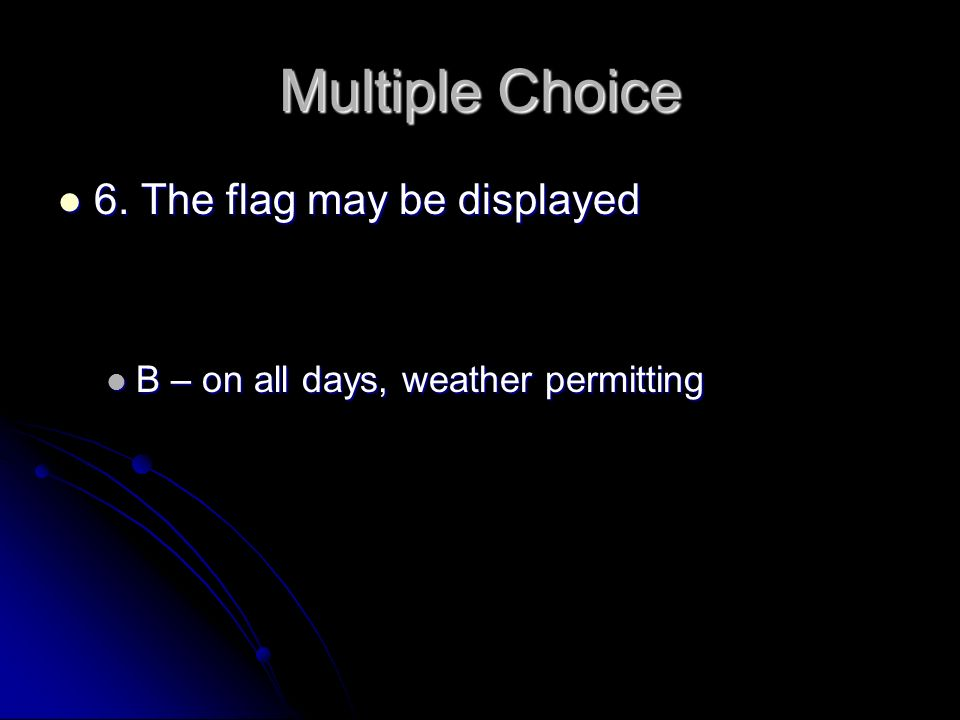 Multiple Choice 6. The flag may be displayed 6. The flag may be displayed B – on all days, weather permitting B – on all days, weather permitting