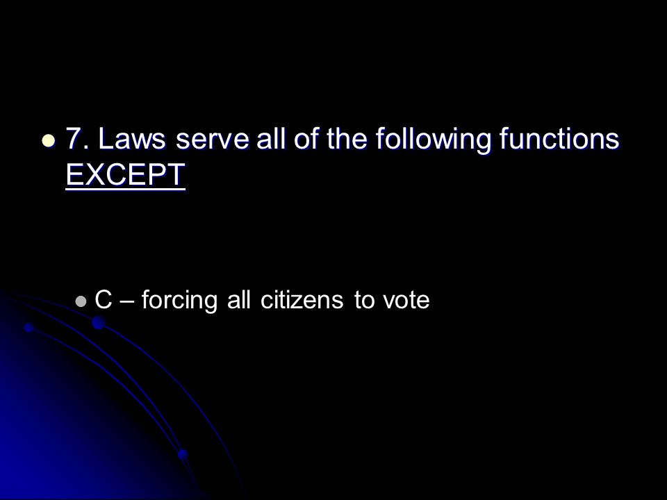 7. Laws serve all of the following functions EXCEPT 7. Laws serve all of the following functions EXCEPT C – forcing all citizens to vote