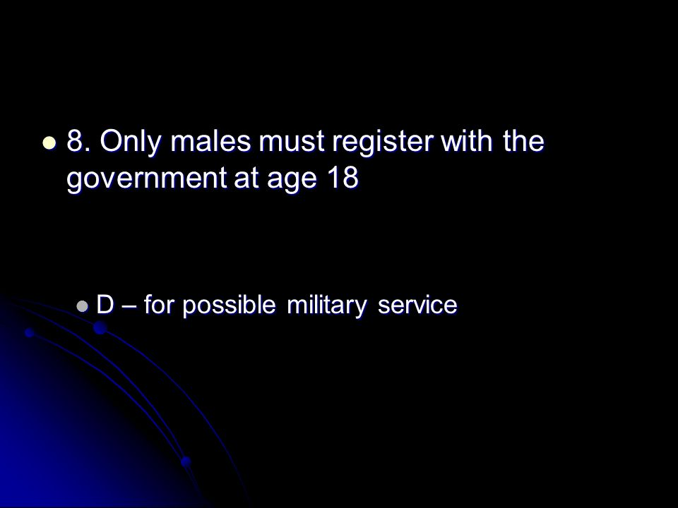 8. Only males must register with the government at age 18 8. Only males must register with the government at age 18 D – for possible military service