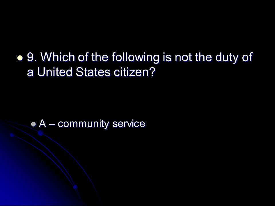 9. Which of the following is not the duty of a United States citizen? 9. Which of the following is not the duty of a United States citizen? A – commun