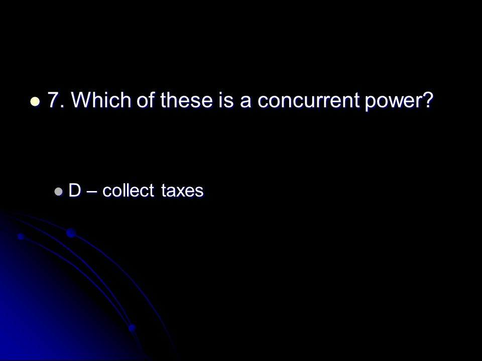 7. Which of these is a concurrent power? 7. Which of these is a concurrent power? D – collect taxes D – collect taxes