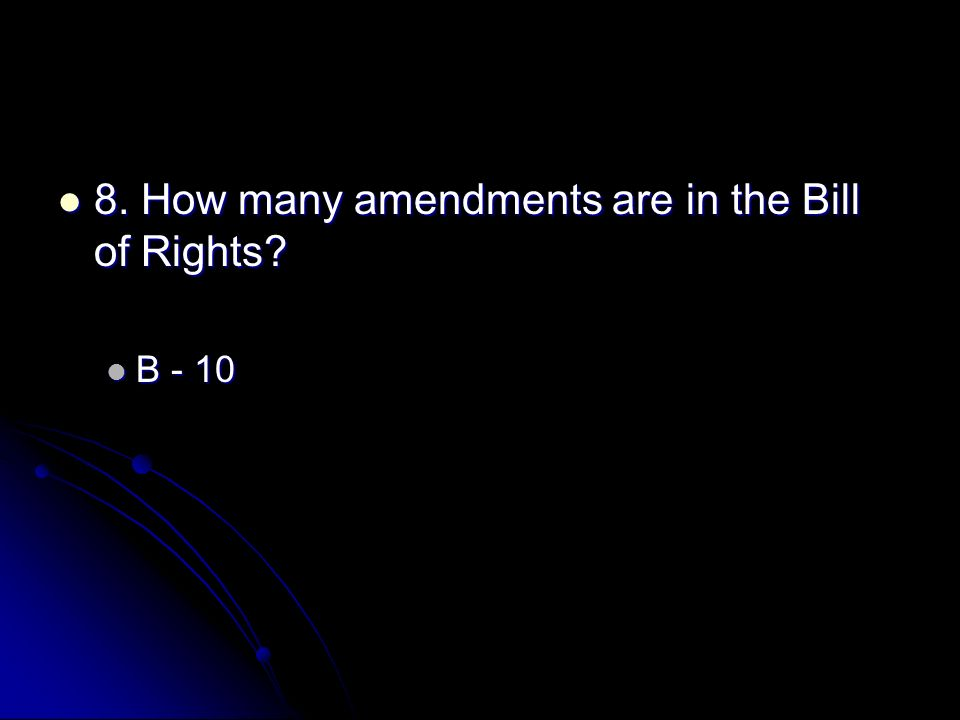 8. How many amendments are in the Bill of Rights? 8. How many amendments are in the Bill of Rights? B - 10 B - 10