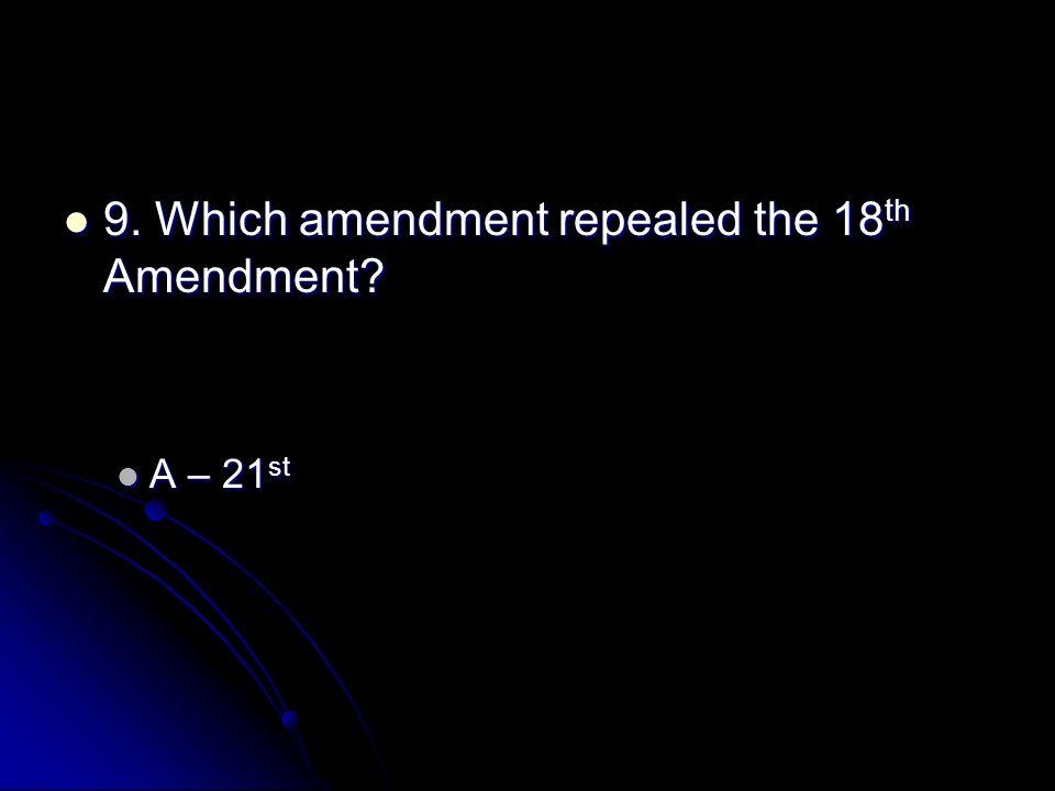 9. Which amendment repealed the 18 th Amendment. 9.