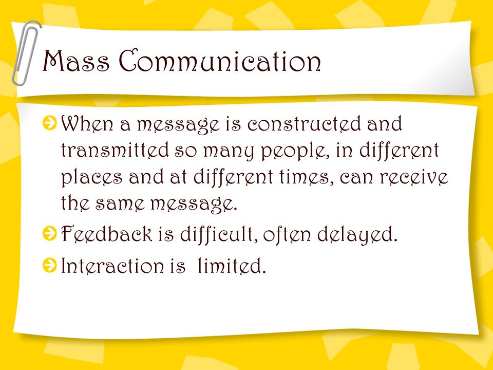 Mass Communication When a message is constructed and transmitted so many people, in different places and at different times, can receive the same mess