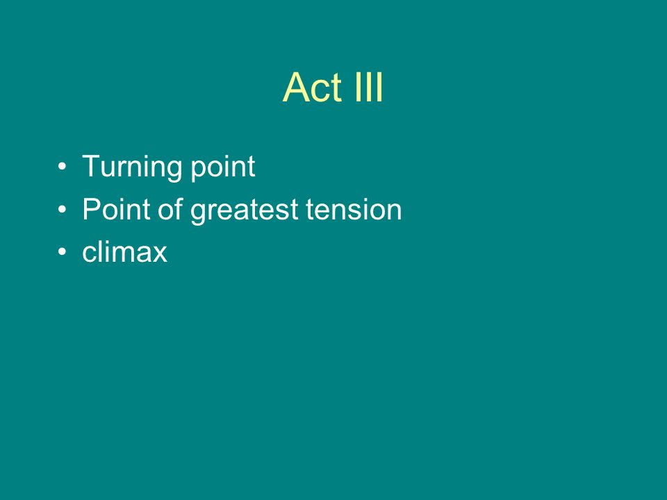 Act III Turning point Point of greatest tension climax