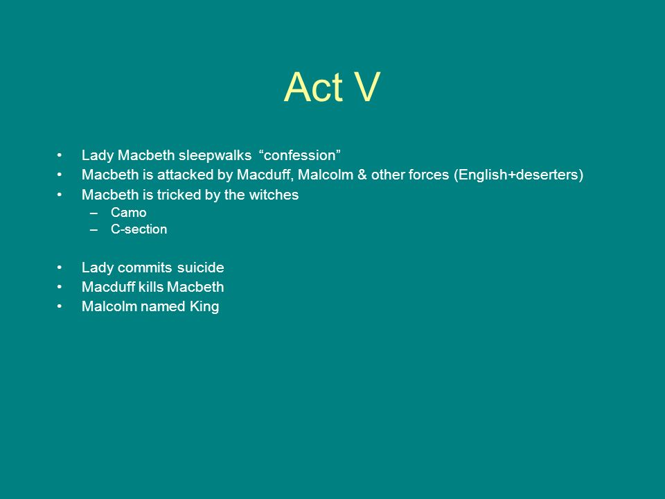 Act V Lady Macbeth sleepwalks confession Macbeth is attacked by Macduff, Malcolm & other forces (English+deserters) Macbeth is tricked by the witches