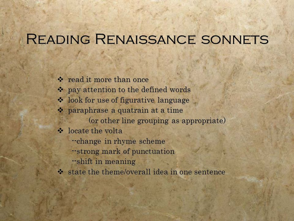 Reading Renaissance sonnets read it more than once pay attention to the defined words look for use of figurative language paraphrase a quatrain at a time (or other line grouping as appropriate) locate the volta --change in rhyme scheme --strong mark of punctuation --shift in meaning state the theme/overall idea in one sentence read it more than once pay attention to the defined words look for use of figurative language paraphrase a quatrain at a time (or other line grouping as appropriate) locate the volta --change in rhyme scheme --strong mark of punctuation --shift in meaning state the theme/overall idea in one sentence