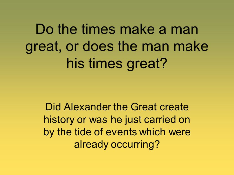 Do the times make a man great, or does the man make his times great? Did Alexander the Great create history or was he just carried on by the tide of e