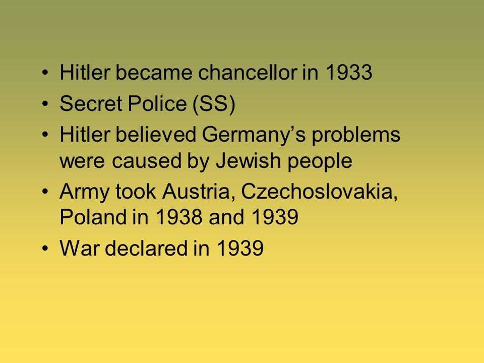 Hitler became chancellor in 1933 Secret Police (SS) Hitler believed Germanys problems were caused by Jewish people Army took Austria, Czechoslovakia,