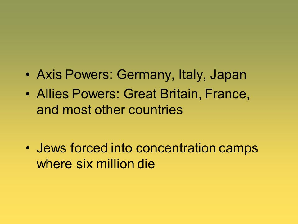 Axis Powers: Germany, Italy, Japan Allies Powers: Great Britain, France, and most other countries Jews forced into concentration camps where six milli