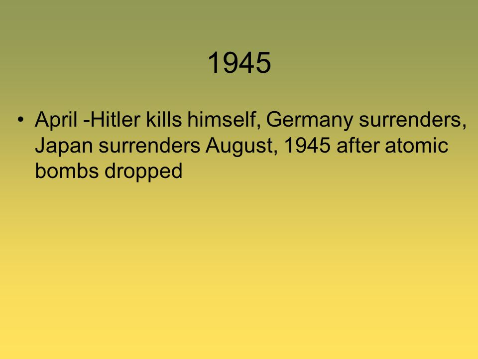 1945 April -Hitler kills himself, Germany surrenders, Japan surrenders August, 1945 after atomic bombs dropped