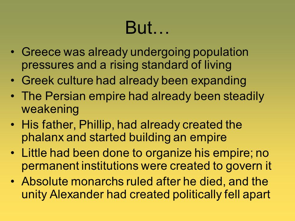 But… Greece was already undergoing population pressures and a rising standard of living Greek culture had already been expanding The Persian empire ha
