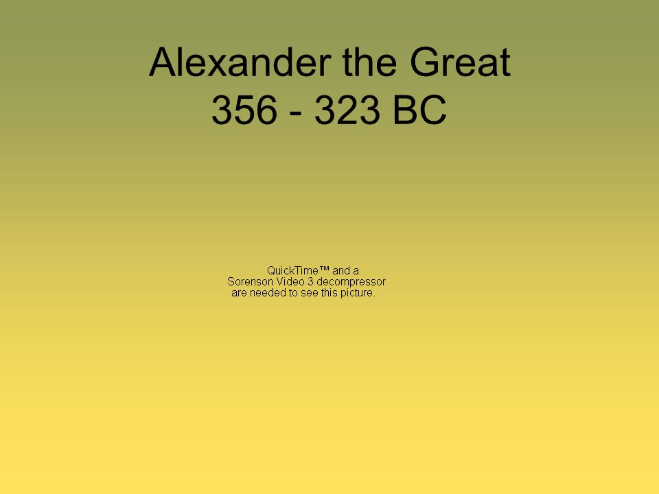Alexander the Great 356 - 323 BC