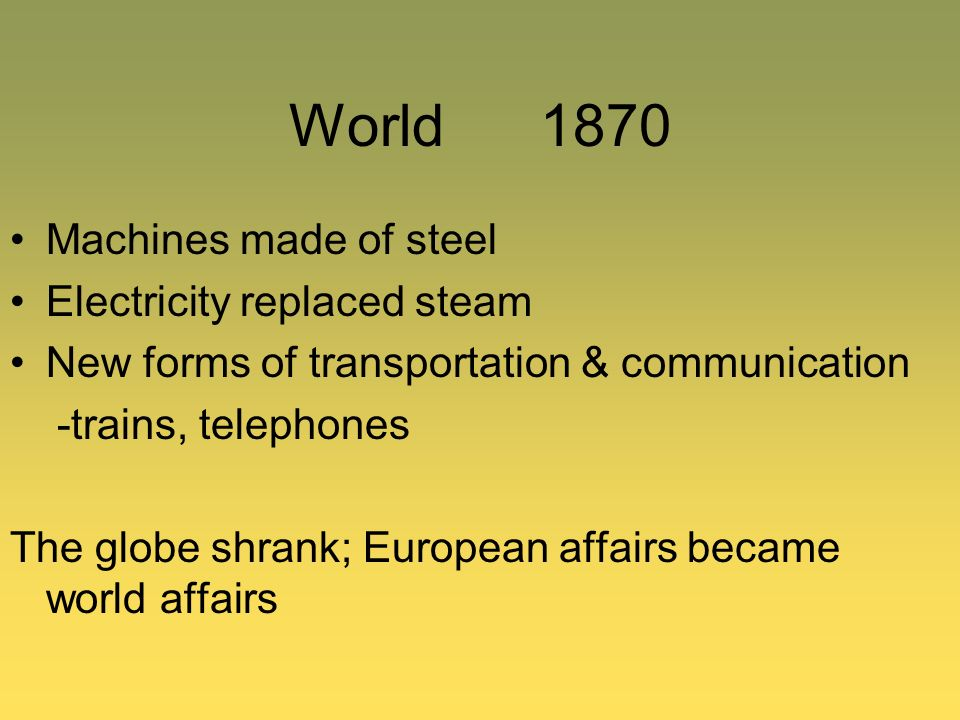 World 1870 Machines made of steel Electricity replaced steam New forms of transportation & communication -trains, telephones The globe shrank; Europea