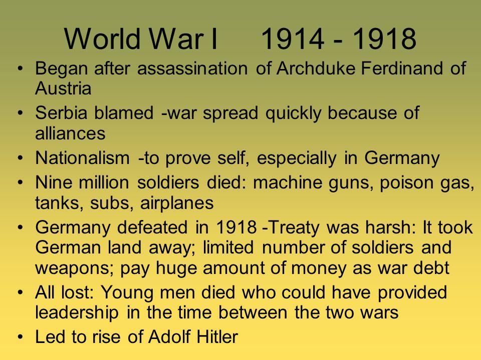 World War I 1914 - 1918 Began after assassination of Archduke Ferdinand of Austria Serbia blamed -war spread quickly because of alliances Nationalism