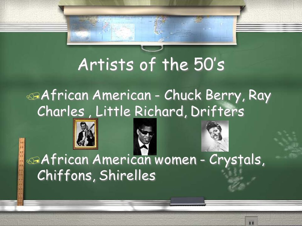 Artists of the 50s / African American - Chuck Berry, Ray Charles, Little Richard, Drifters / African American women - Crystals, Chiffons, Shirelles /