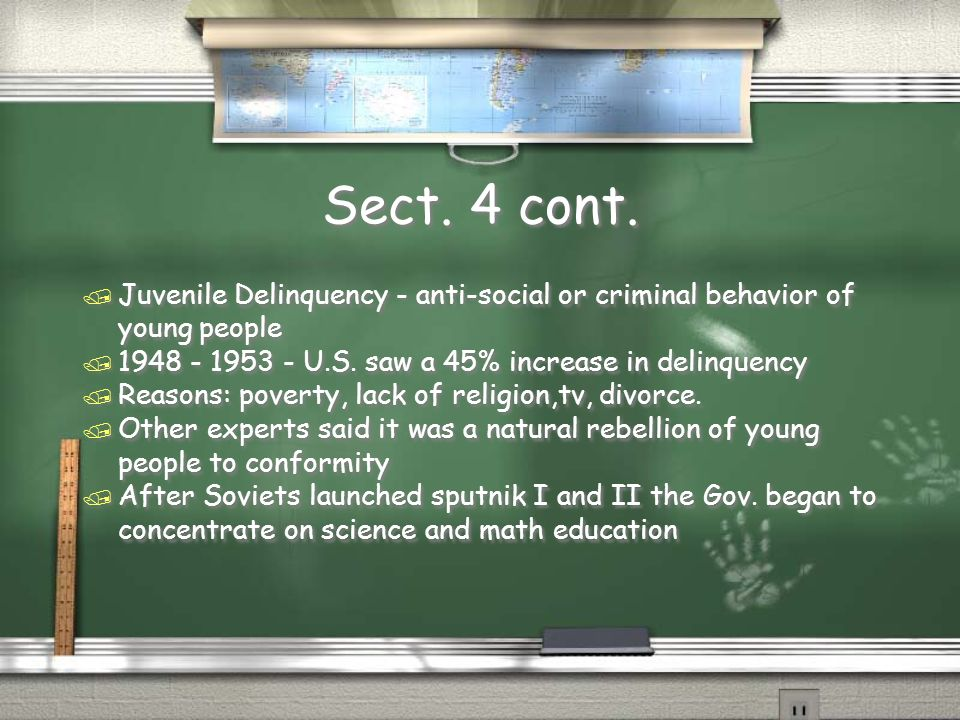 Sect. 4 cont. / Juvenile Delinquency - anti-social or criminal behavior of young people / 1948 - 1953 - U.S. saw a 45% increase in delinquency / Reaso