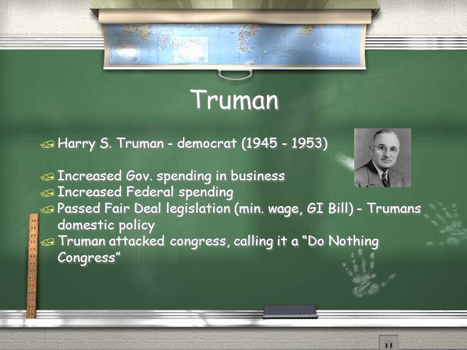 Truman / Harry S. Truman - democrat (1945 - 1953) / Increased Gov. spending in business / Increased Federal spending / Passed Fair Deal legislation (m