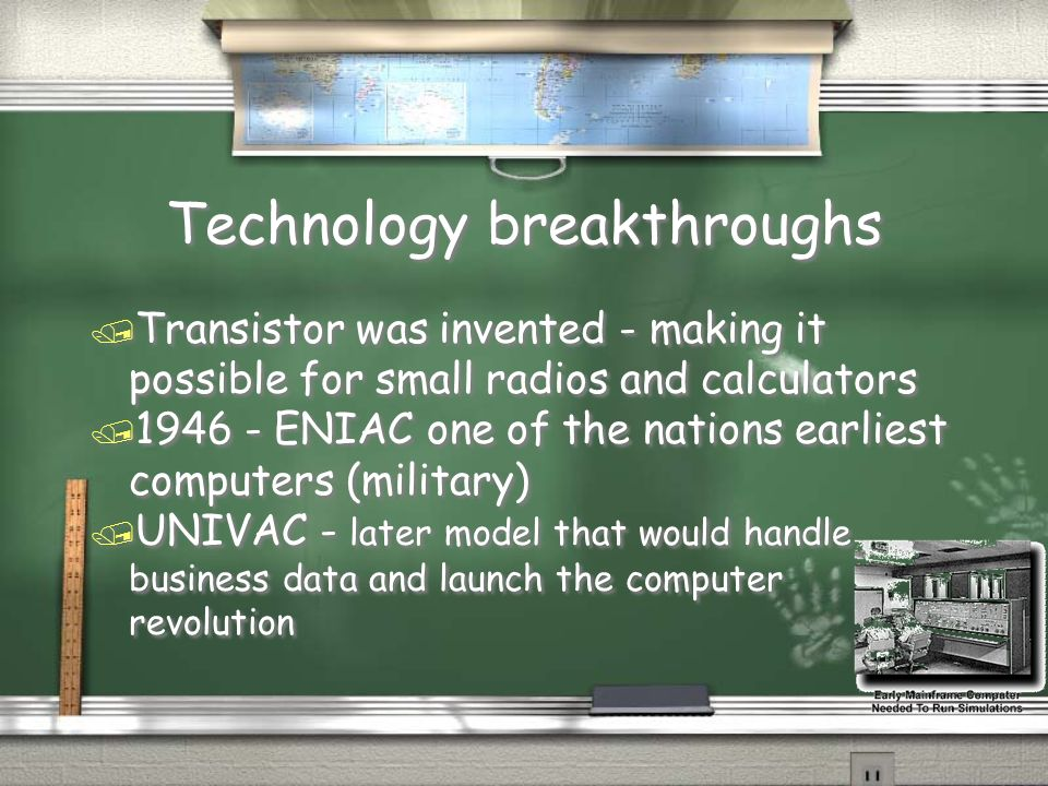 Technology breakthroughs / Transistor was invented - making it possible for small radios and calculators / 1946 - ENIAC one of the nations earliest co