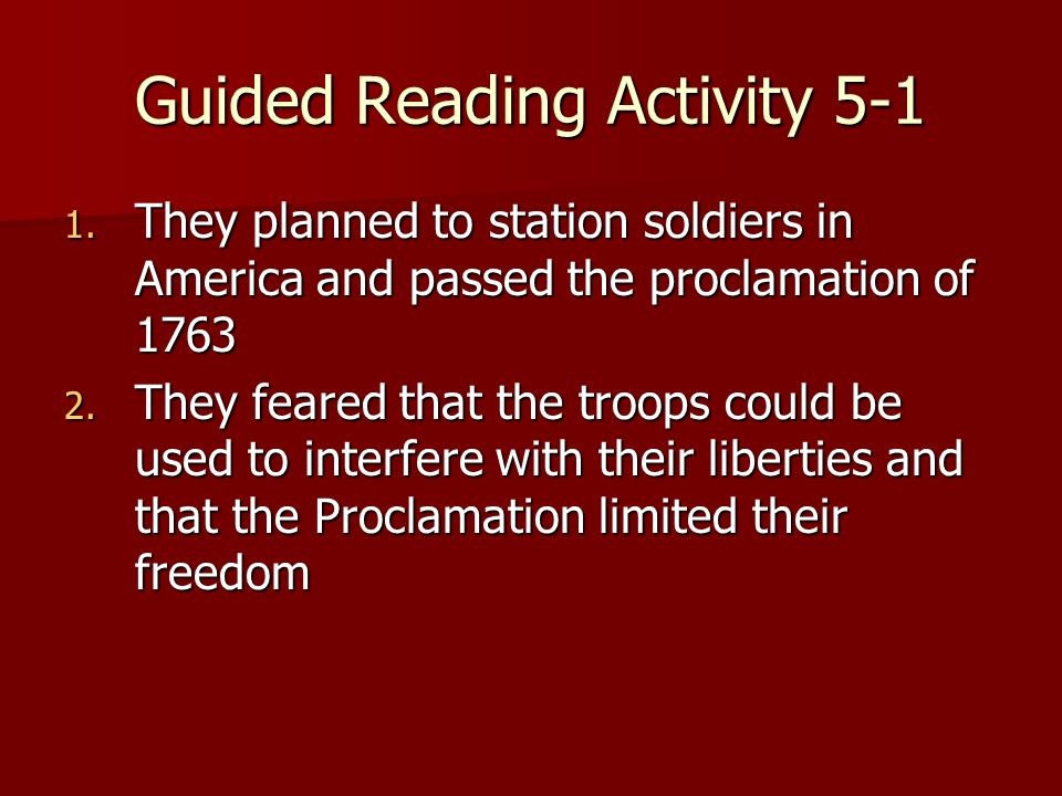 Guided Reading Activity 5-1 1. They planned to station soldiers in America and passed the proclamation of 1763 2. They feared that the troops could be