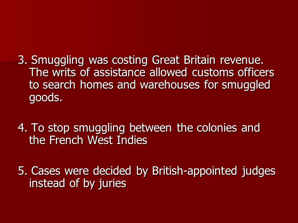 3. Smuggling was costing Great Britain revenue. The writs of assistance allowed customs officers to search homes and warehouses for smuggled goods. 4.