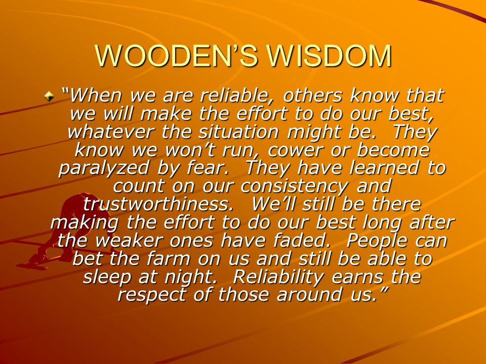 WOODENS WISDOM When we are reliable, others know that we will make the effort to do our best, whatever the situation might be. They know we wont run,
