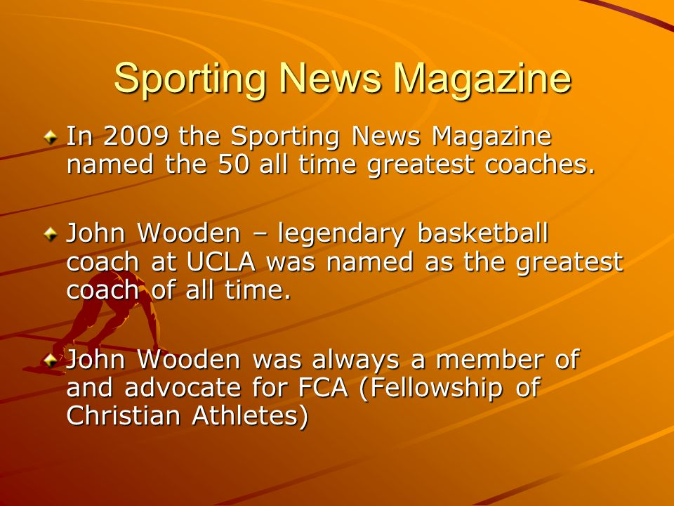 Sporting News Magazine Sporting News Magazine In 2009 the Sporting News Magazine named the 50 all time greatest coaches. John Wooden – legendary baske