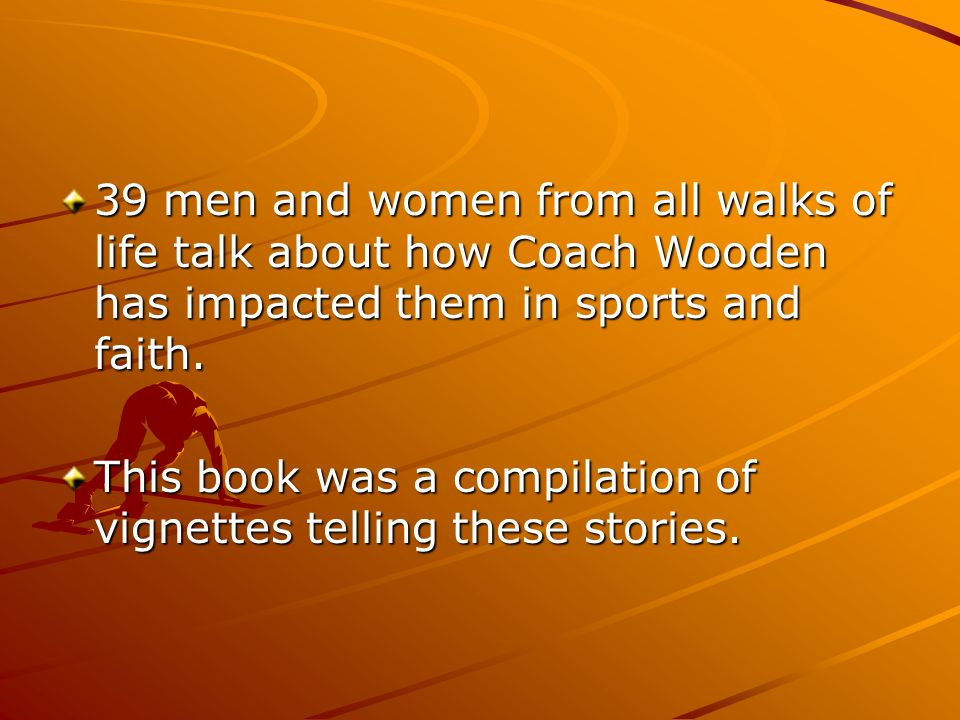 39 men and women from all walks of life talk about how Coach Wooden has impacted them in sports and faith. This book was a compilation of vignettes te