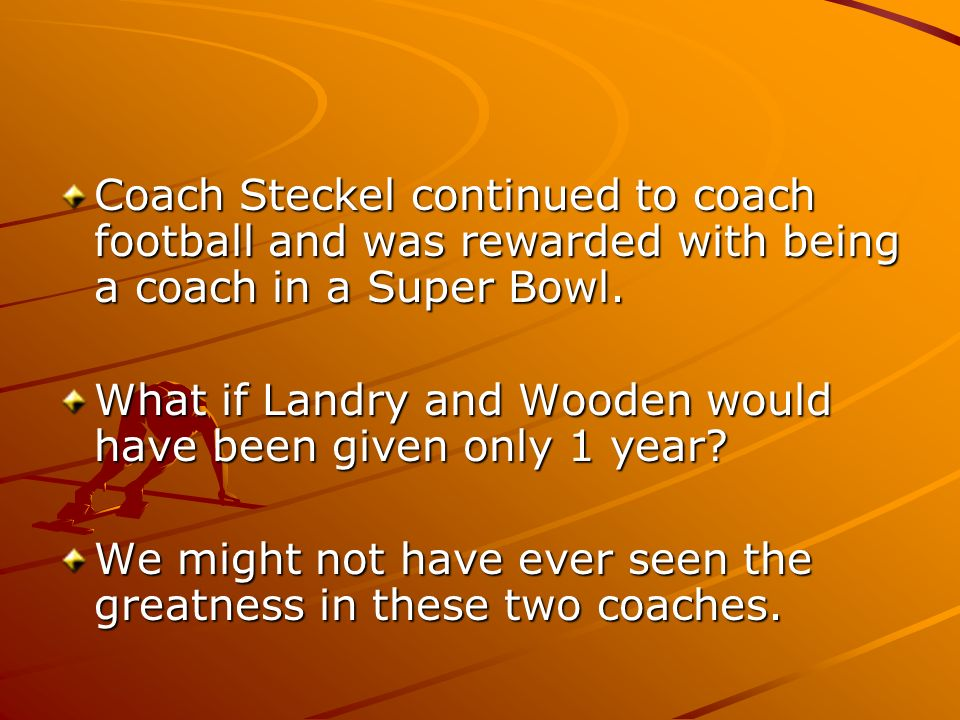 Coach Steckel continued to coach football and was rewarded with being a coach in a Super Bowl. What if Landry and Wooden would have been given only 1