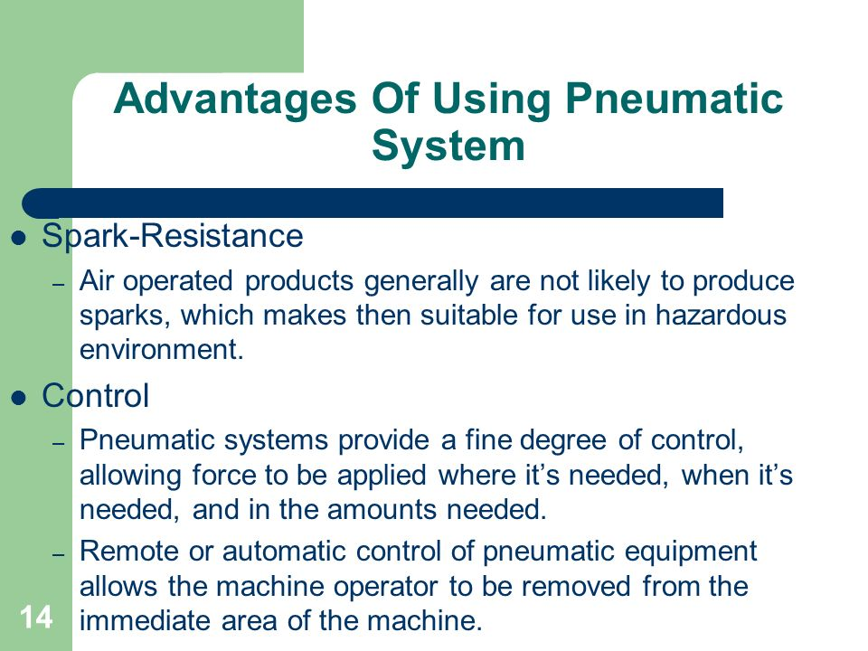 14 Advantages Of Using Pneumatic System Spark-Resistance – Air operated products generally are not likely to produce sparks, which makes then suitable