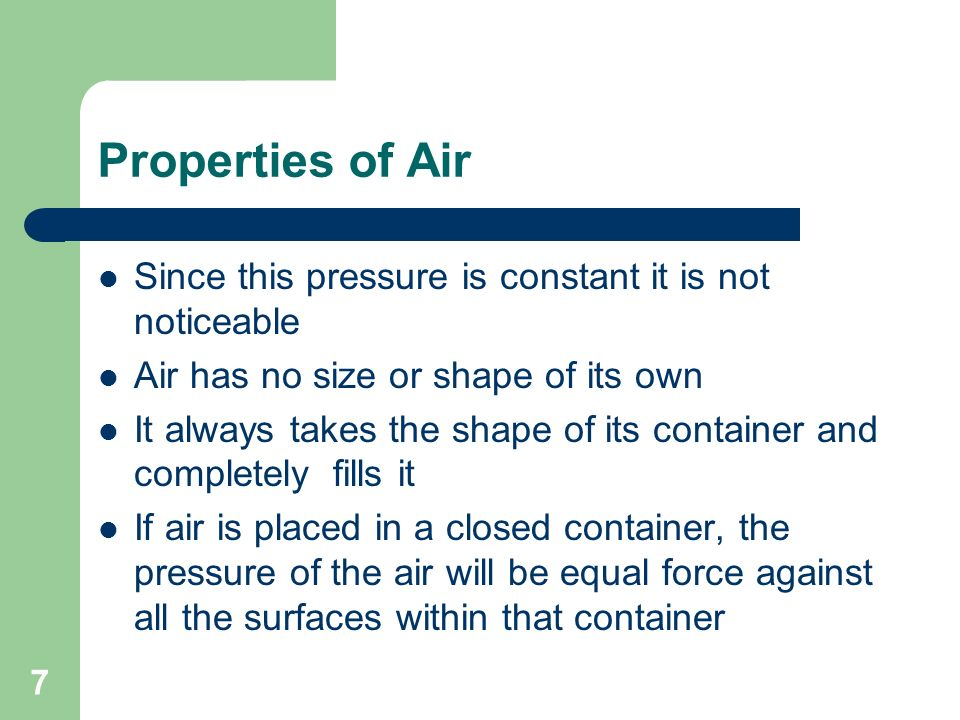 8 Properties of Air Air pressure is measured in pounds per square inch Reflects the amount of force a given air pressure exerts on each square inch of surface it contacts As air is compressed it releases heat In most compressed air systems a cooler is used to absorb this heat