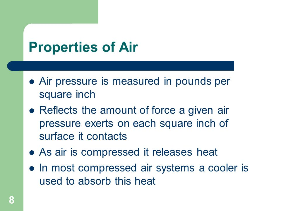 8 Properties of Air Air pressure is measured in pounds per square inch Reflects the amount of force a given air pressure exerts on each square inch of