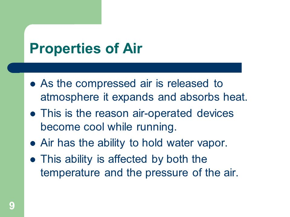 10 Properties of Air As air is compressed, its ability to hold moisture is reduced This causes water to condense and fall out of the air This why water collects in a compressed air system and must be drained periodically