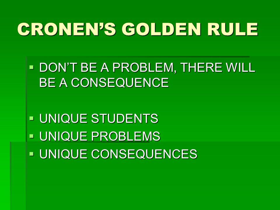 CRONENS GOLDEN RULE DONT BE A PROBLEM, THERE WILL BE A CONSEQUENCE DONT BE A PROBLEM, THERE WILL BE A CONSEQUENCE UNIQUE STUDENTS UNIQUE STUDENTS UNIQ