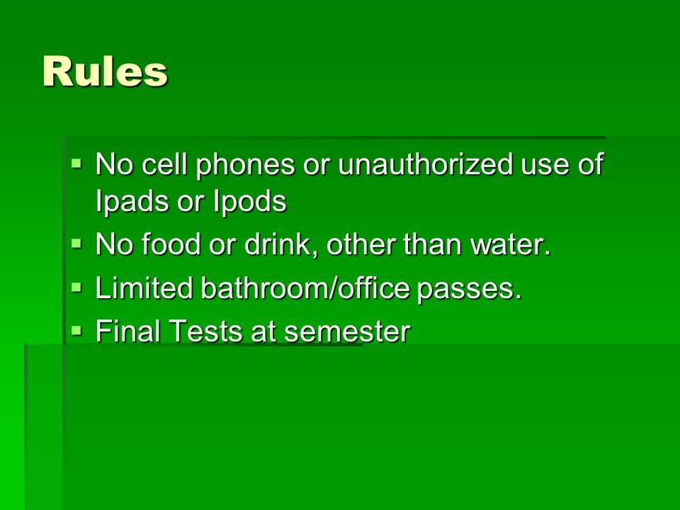 Rules No cell phones or unauthorized use of Ipads or Ipods No cell phones or unauthorized use of Ipads or Ipods No food or drink, other than water. No