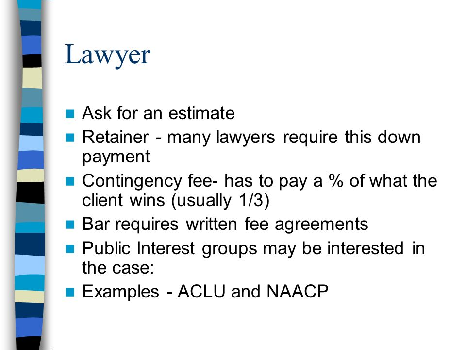 Lawyer Ask for an estimate Retainer - many lawyers require this down payment Contingency fee- has to pay a % of what the client wins (usually 1/3) Bar requires written fee agreements Public Interest groups may be interested in the case: Examples - ACLU and NAACP