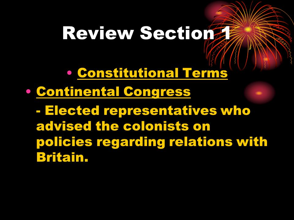 Review Section 1 Constitutional Terms Continental Congress - Elected representatives who advised the colonists on policies regarding relations with Britain.