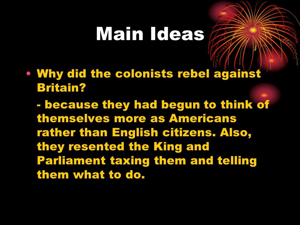 Main Ideas Why did the colonists rebel against Britain.