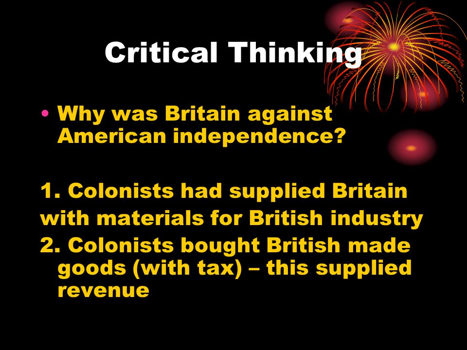 Critical Thinking Why was Britain against American independence.