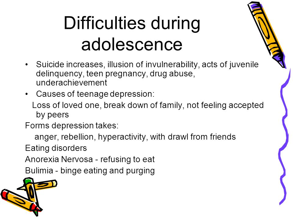 Difficulties during adolescence Suicide increases, illusion of invulnerability, acts of juvenile delinquency, teen pregnancy, drug abuse, underachievement Causes of teenage depression: Loss of loved one, break down of family, not feeling accepted by peers Forms depression takes: anger, rebellion, hyperactivity, with drawl from friends Eating disorders Anorexia Nervosa - refusing to eat Bulimia - binge eating and purging