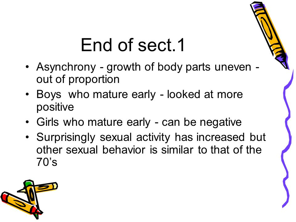 End of sect.1 Asynchrony - growth of body parts uneven - out of proportion Boys who mature early - looked at more positive Girls who mature early - can be negative Surprisingly sexual activity has increased but other sexual behavior is similar to that of the 70s